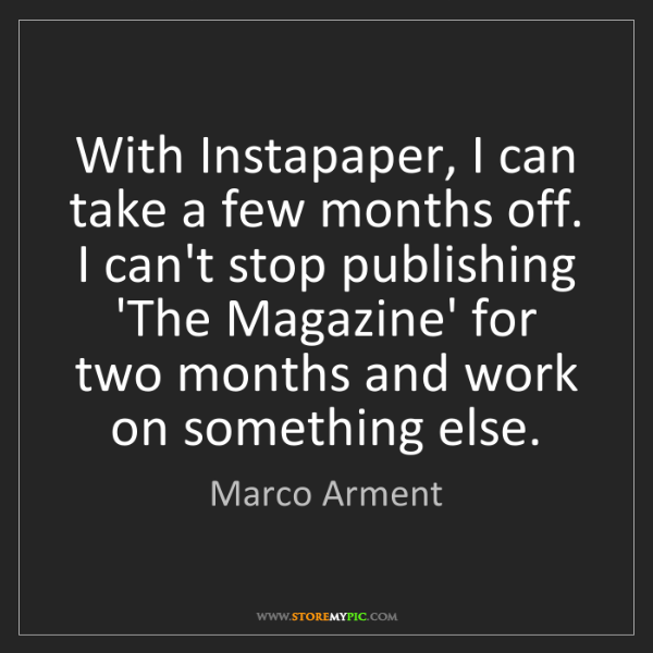 Marco Arment: With Instapaper, I can take a few months off. I can't...