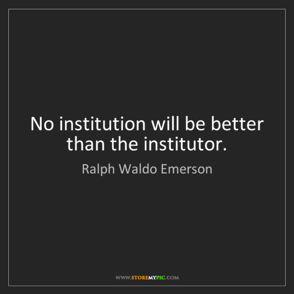 Ralph Waldo Emerson: No institution will be better than the institutor.
