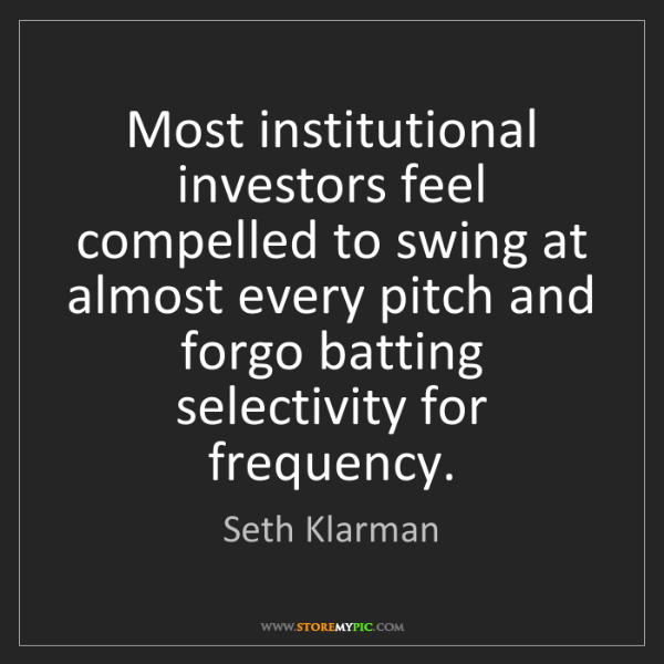Seth Klarman: Most institutional investors feel compelled to swing...