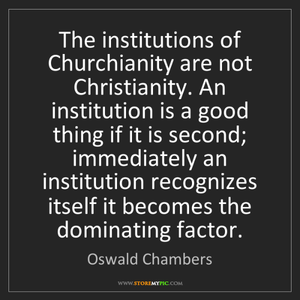 Oswald Chambers: The institutions of Churchianity are not Christianity....