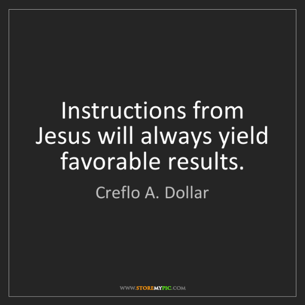 Creflo A. Dollar: Instructions from Jesus will always yield favorable results.
