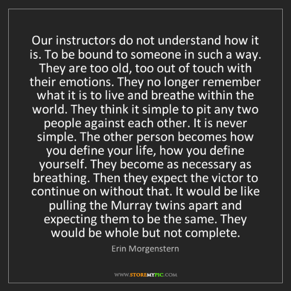 Erin Morgenstern: Our instructors do not understand how it is. To be bound...