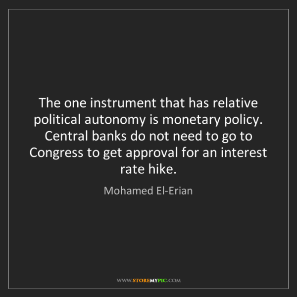 Mohamed El-Erian: The one instrument that has relative political autonomy...