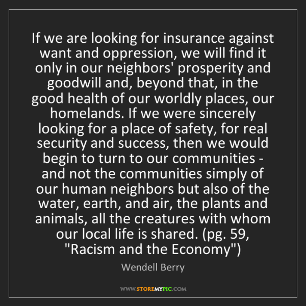 Wendell Berry: If we are looking for insurance against want and oppression,...
