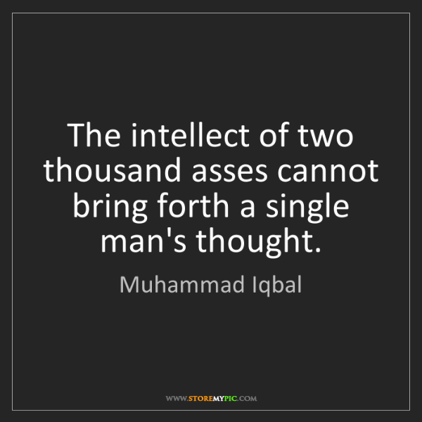 Muhammad Iqbal: The intellect of two thousand asses cannot bring forth...