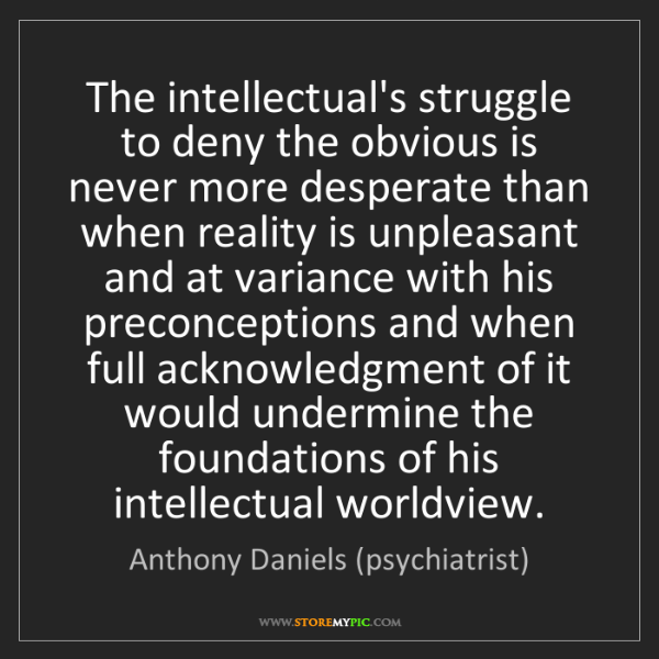 Anthony Daniels (psychiatrist): The intellectual's struggle to deny the obvious is never...
