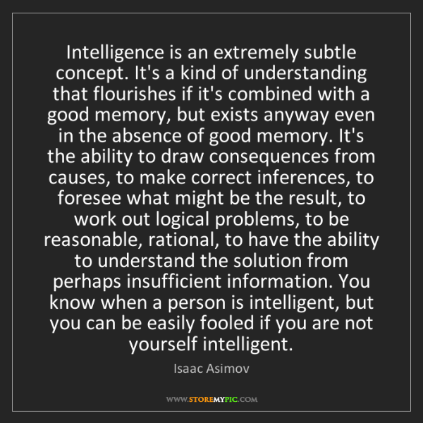 Isaac Asimov: Intelligence is an extremely subtle concept. It's a kind...