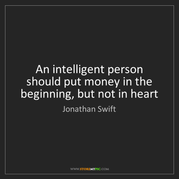 Jonathan Swift: An intelligent person should put money in the beginning,...