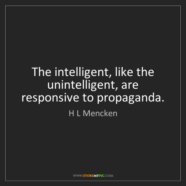 H L Mencken: The intelligent, like the unintelligent, are responsive...