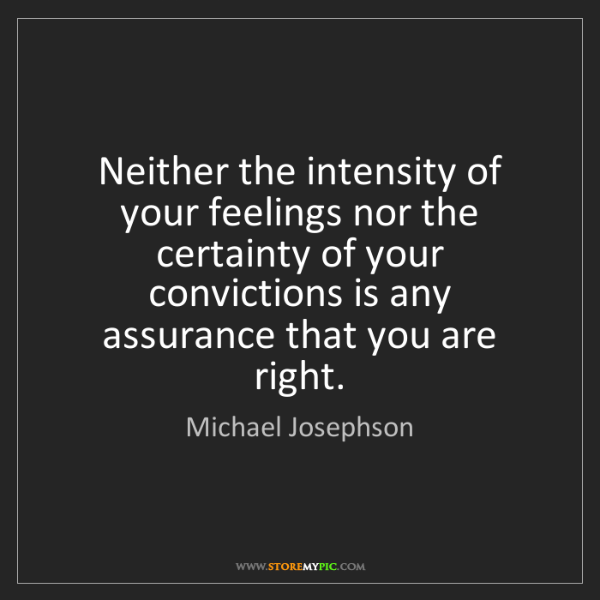 Michael Josephson: Neither the intensity of your feelings nor the certainty...