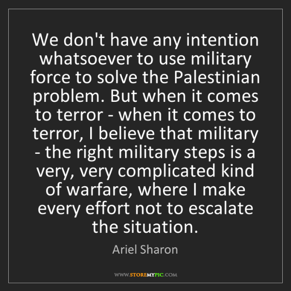 Ariel Sharon: We don't have any intention whatsoever to use military...