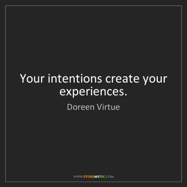 Doreen Virtue: Your intentions create your experiences.