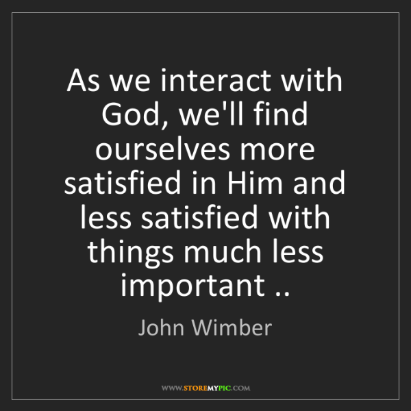 John Wimber: As we interact with God, we'll find ourselves more satisfied...