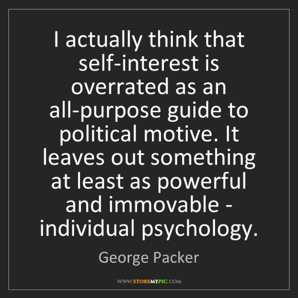 George Packer: I actually think that self-interest is overrated as an...