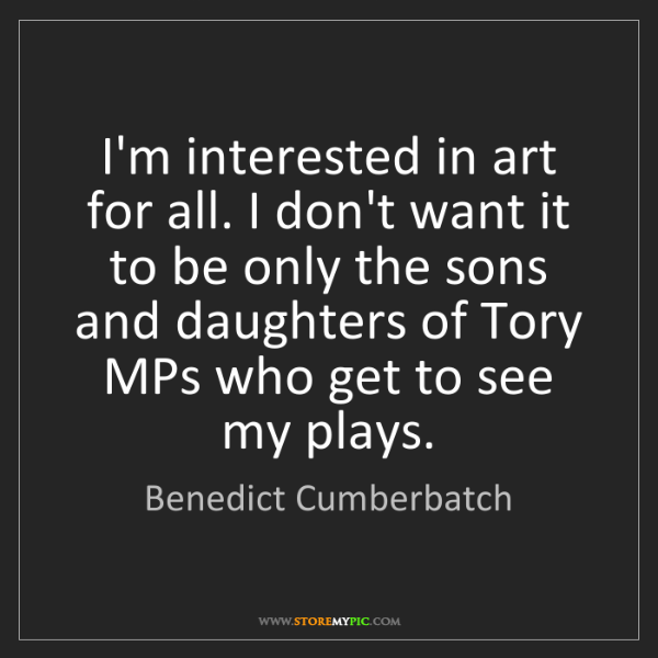 Benedict Cumberbatch: I'm interested in art for all. I don't want it to be...