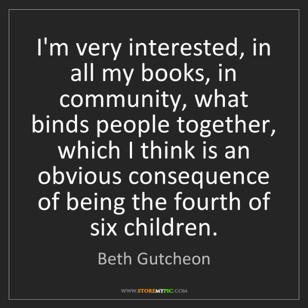 Beth Gutcheon: I'm very interested, in all my books, in community, what...