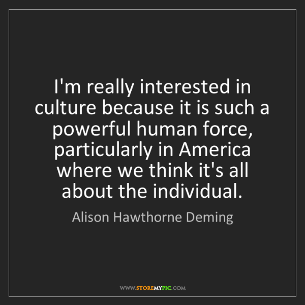 Alison Hawthorne Deming: I'm really interested in culture because it is such a...