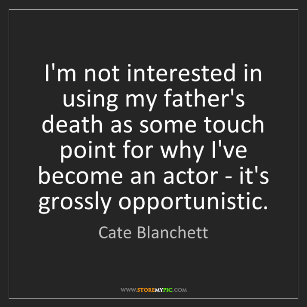Cate Blanchett: I'm not interested in using my father's death as some...