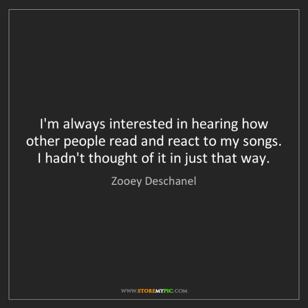 Zooey Deschanel: I'm always interested in hearing how other people read...
