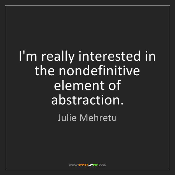 Julie Mehretu: I'm really interested in the nondefinitive element of...