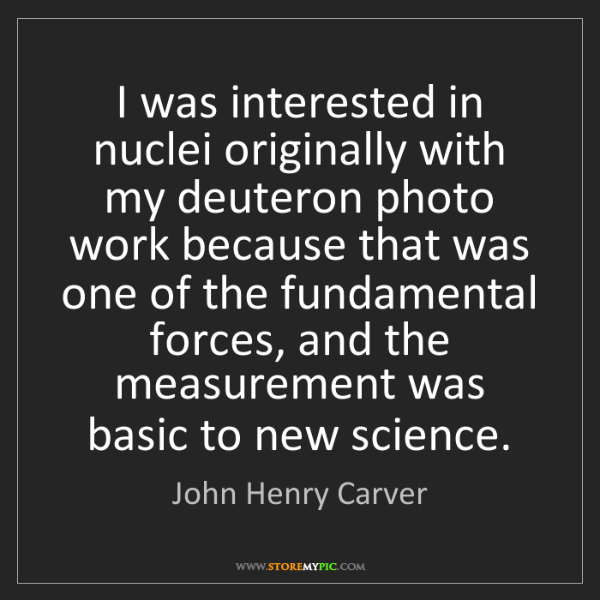 John Henry Carver: I was interested in nuclei originally with my deuteron...