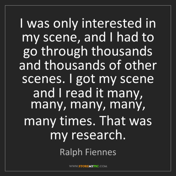 Ralph Fiennes: I was only interested in my scene, and I had to go through...