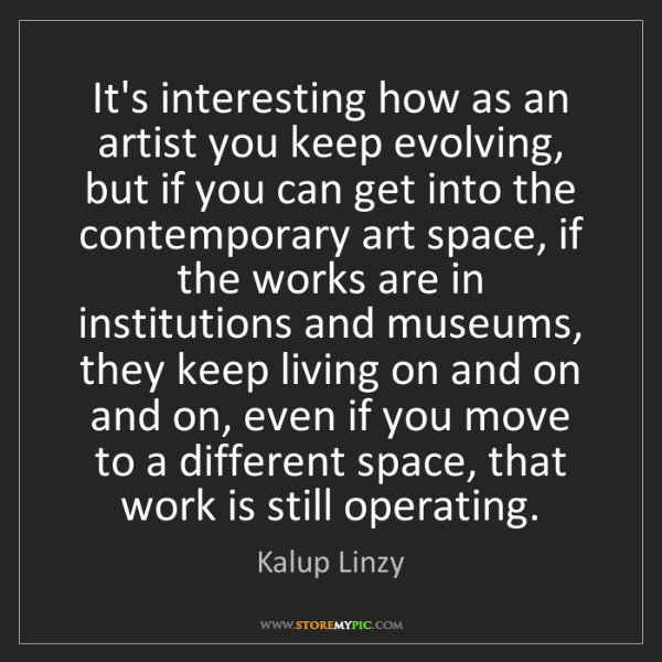 Kalup Linzy: It's interesting how as an artist you keep evolving,...