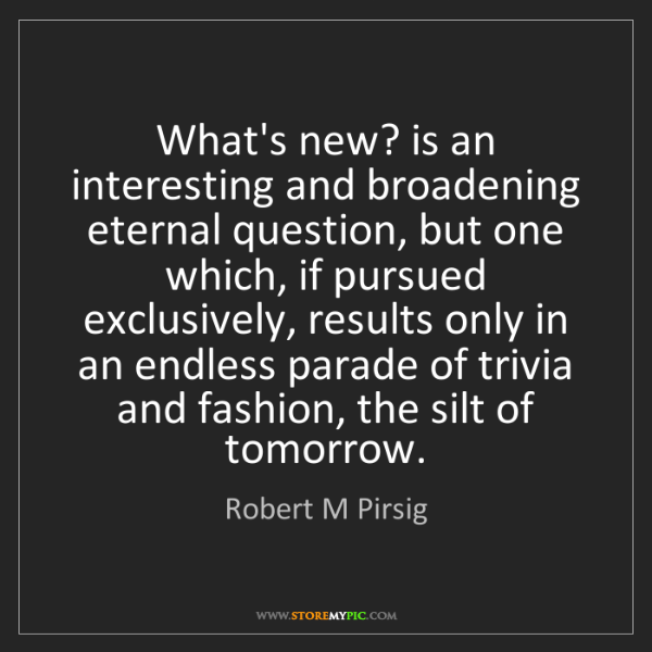 Robert M Pirsig: What's new? is an interesting and broadening eternal...
