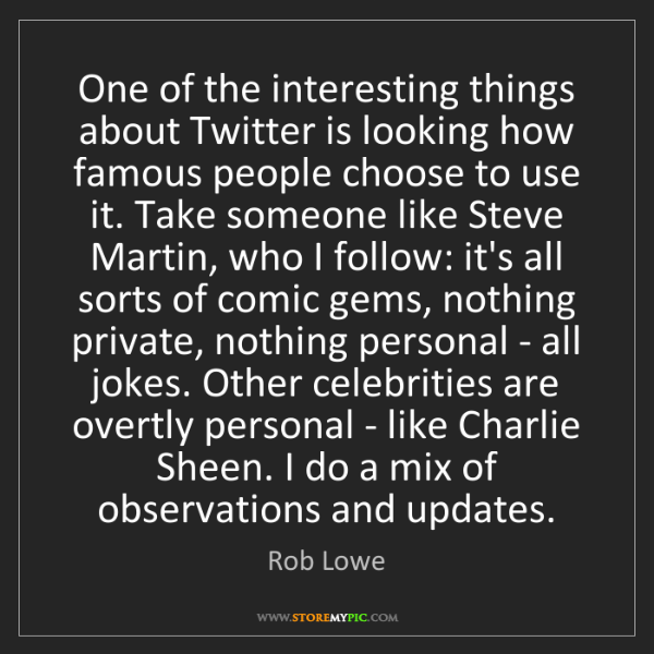 Rob Lowe: One of the interesting things about Twitter is looking...