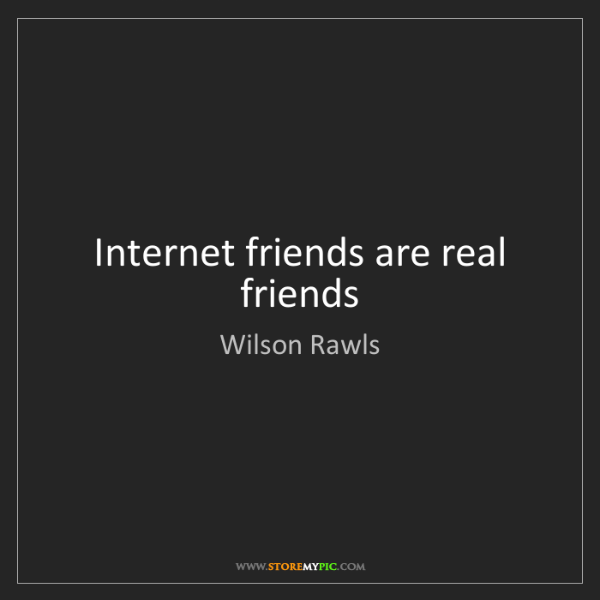 Wilson Rawls: Internet friends are real friends
