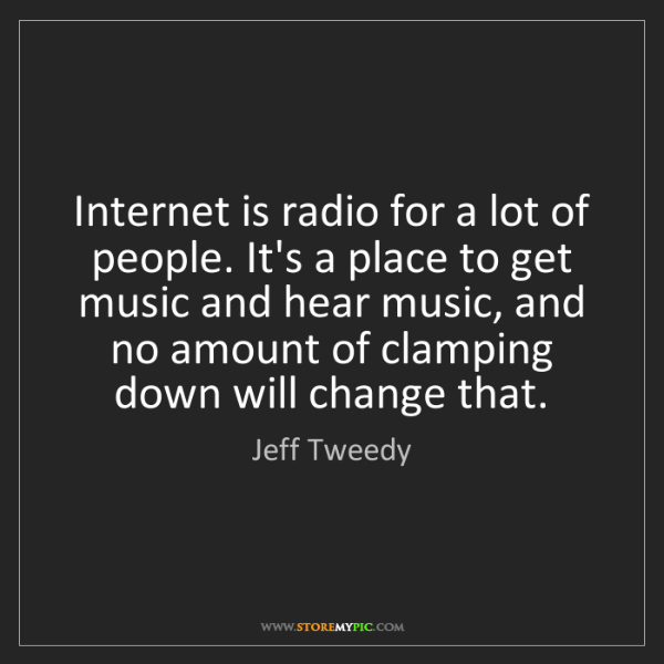 Jeff Tweedy: Internet is radio for a lot of people. It's a place to...
