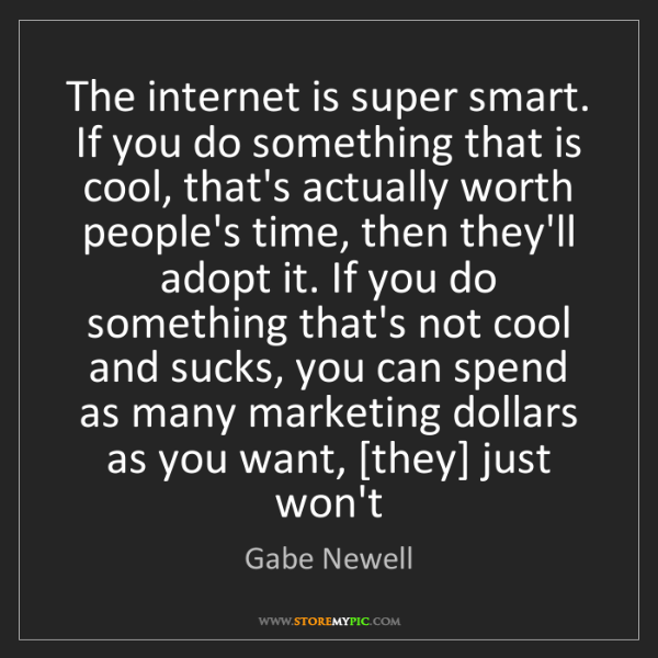Gabe Newell: The internet is super smart. If you do something that...