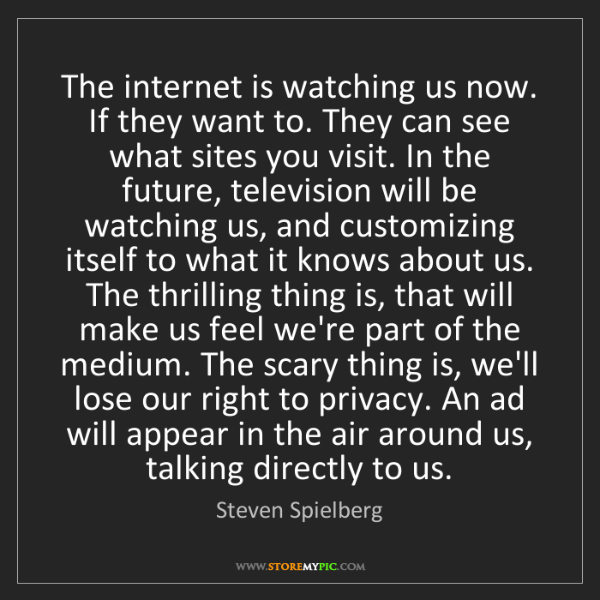 Steven Spielberg: The internet is watching us now. If they want to. They...