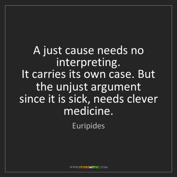 Euripides: A just cause needs no interpreting.   It carries its...