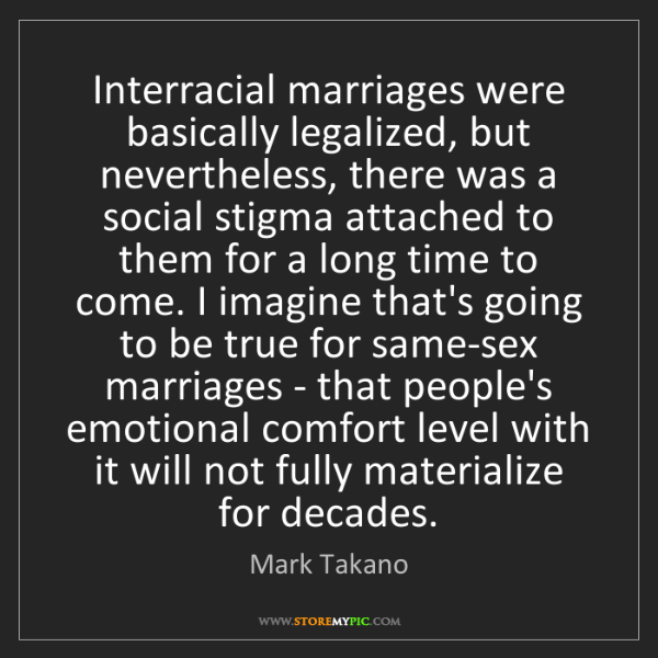 Mark Takano: Interracial marriages were basically legalized, but nevertheless,...