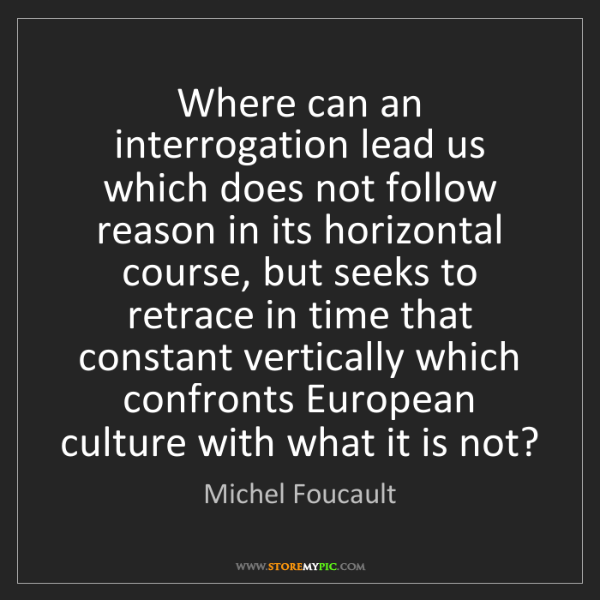 Michel Foucault: Where can an interrogation lead us which does not follow...