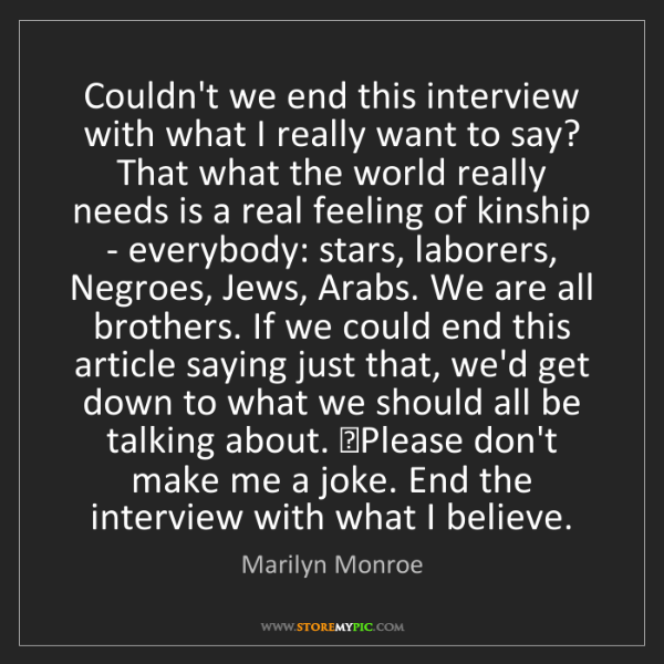 Marilyn Monroe: Couldn't we end this interview with what I really want...