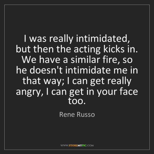Rene Russo: I was really intimidated, but then the acting kicks in....
