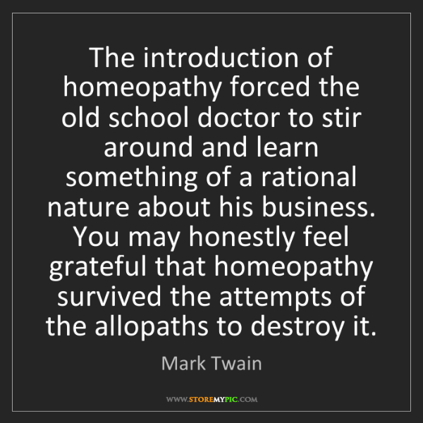 Mark Twain: The introduction of homeopathy forced the old school...