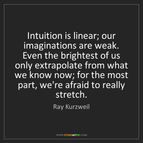 Ray Kurzweil: Intuition is linear; our imaginations are weak. Even...