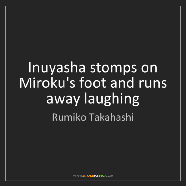 Rumiko Takahashi: Inuyasha stomps on Miroku's foot and runs away laughing