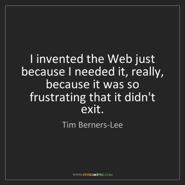 Tim Berners-Lee: I invented the Web just because I needed it, really,...