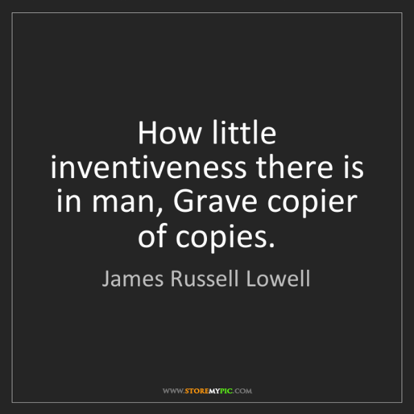 James Russell Lowell: How little inventiveness there is in man, Grave copier...