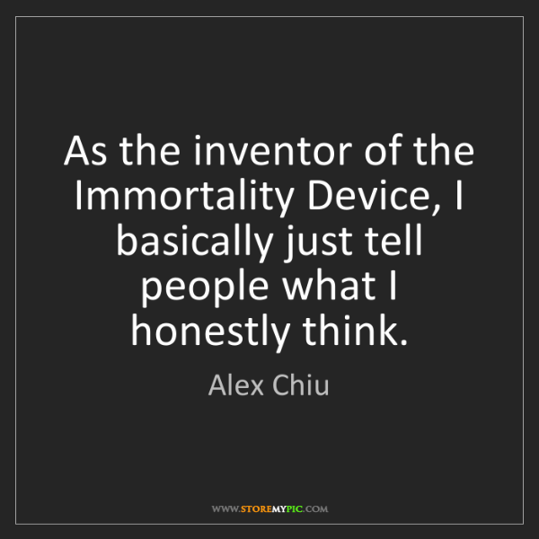 Alex Chiu: As the inventor of the Immortality Device, I basically...