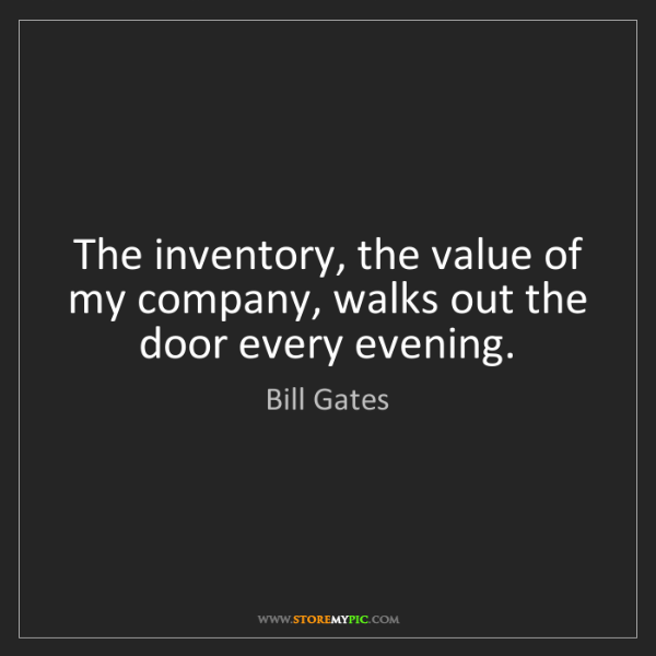 Bill Gates: The inventory, the value of my company, walks out the...