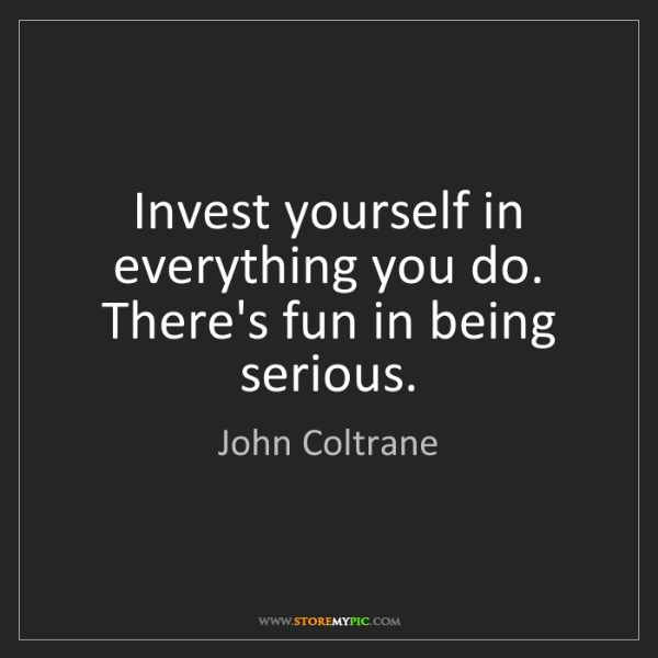 John Coltrane: Invest yourself in everything you do. There's fun in...