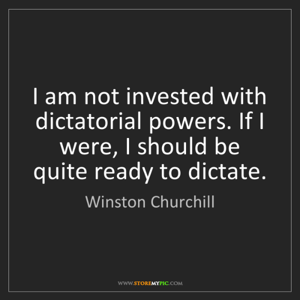 Winston Churchill: I am not invested with dictatorial powers. If I were,...