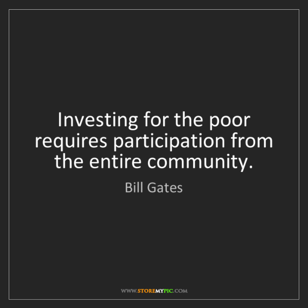 Bill Gates: Investing for the poor requires participation from the...