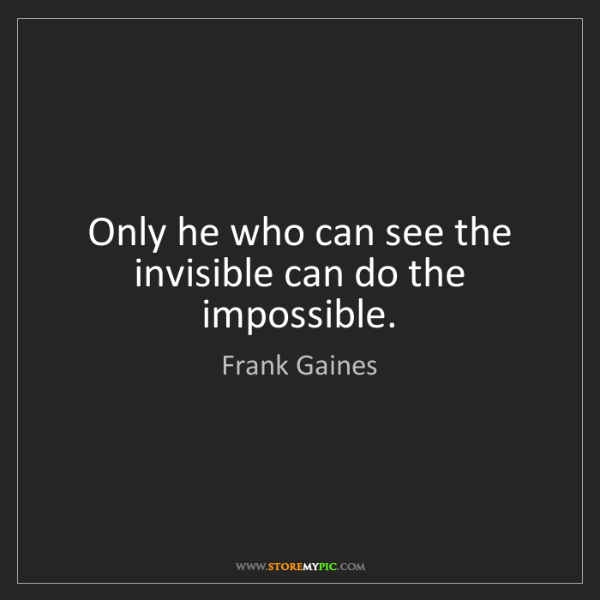 Frank Gaines: Only he who can see the invisible can do the impossible.