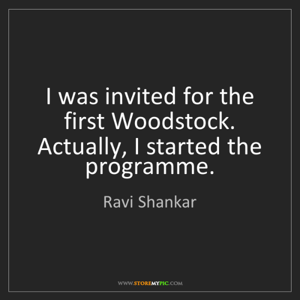 Ravi Shankar: I was invited for the first Woodstock. Actually, I started...